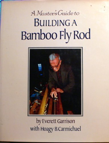 A Master's Guide to Building a Bamboo Fly Rod: Garrison, Everett with Hoagy B. Carmichael