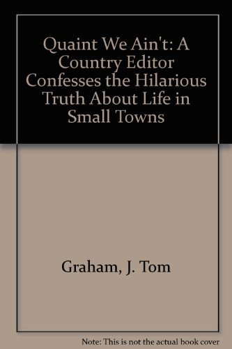 Quaint We Ain't: A Country Editor Confesses the Hilarious Truth About Life in Small Towns: ...