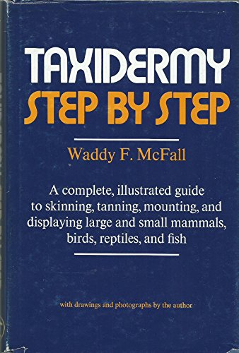 Taxidermy Step by Step; a Complete, Illustrated Guide to Skinning, Tanning, Mounting, and Display...