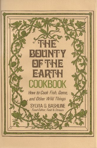 The Bounty of the Earth Cookbook/the Practical Classic on How to Cook Fish, Game, and Other Wild ...