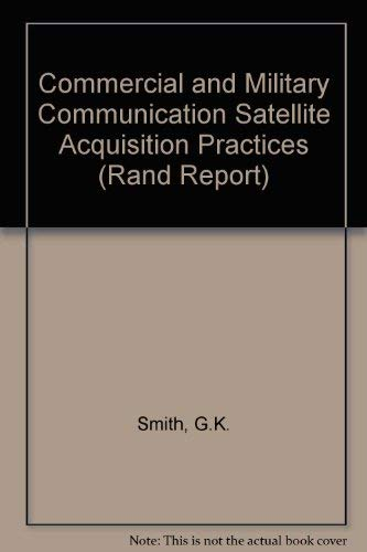 Commercial and Military Communication Satellite Acquisition Practices (Rand Report): G. K. Smith, ...