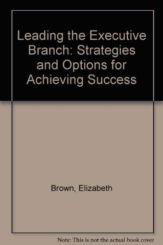 Leading the Executive Branch: Strategies and Options for Achieving Success: Brown, Elizabeth
