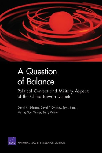 A Question of Balance: Political Context and Military Aspects of the China-Taiwan Dispute (2009) (Rand Corporation Monograph) (9780833047465) by Shlapak, David A.; Orletsky, David T.; Reid, Toy I.; Tanner, Murray Scot; Wilson, Barry