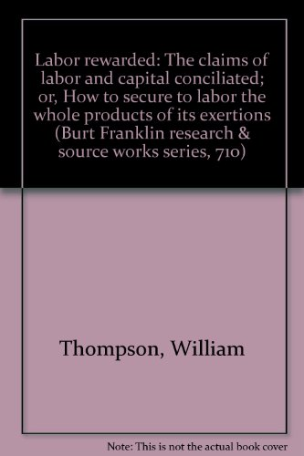 Labor rewarded: The claims of labor and capital conciliated; or, How to secure to labor the whole ...