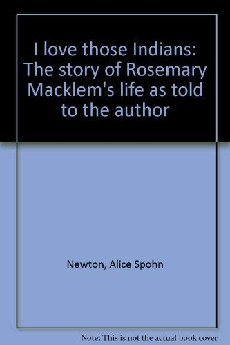 I Love Those Indians: The Story of Rosemary Macklem's Life as Told to the Author
