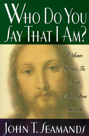 Who Do You Say That I Am?: When Jesus Is Not Who You Think: John Seamands