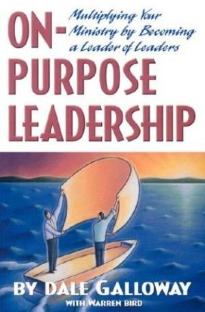 On-Purpose Leadership: Multiplying Your Ministry by Becoming a Leader of Leaders (0834118823) by Galloway, Dale E.; Bird, Warren