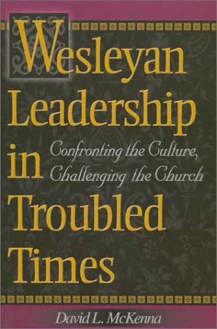 Wesleyan Leadership in Troubled Times: Confronting the Culture, Challenging the Church: Mckenna, ...