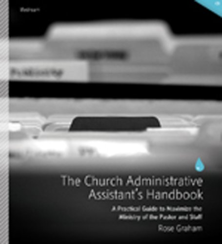 The Church Administrative Assistant s Handbook: A Practical Guide to Maximize the Ministry of the ...
