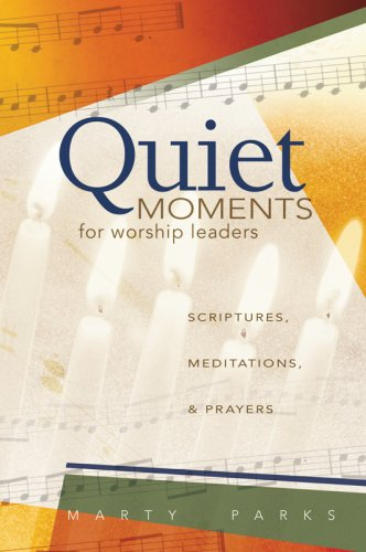 Quiet Moments for Worship Leaders: Scriptures, Meditations, and Prayers: Marty Parks
