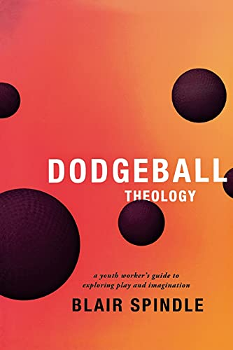 Dodgeball Theology: A Youth Worker's Guide to Exploring Play and Imagination: Blair Spindle