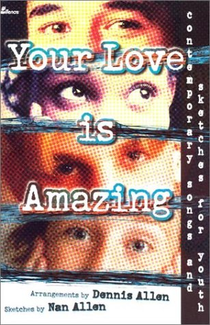 Your Love Is Amazing: Contemporary Songs and Sketches for Youth: Dennis and Nan Allen