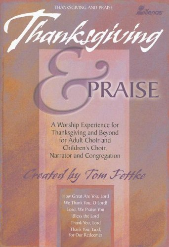 Thanksgiving & Praise: A Worship Experience for Thanksgiving and Beyond for Adult Choir and Children's Choir, Narrator and Congregation (0834173735) by Tom Fettke