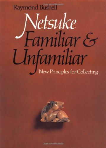 Netsuke, Familiar and Unfamiliar: New Principles for Collecting: Bushell, Raymond