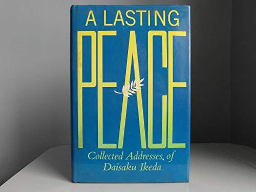 Lasting Peace: Collected Addresses of Daisaku Ikeda, a: Ikeda, Daisaku