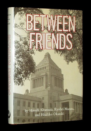 Between Friends: Japanese Diplomats Look at Japan - U.S. Relations (signed by all three): KITAMURA,...