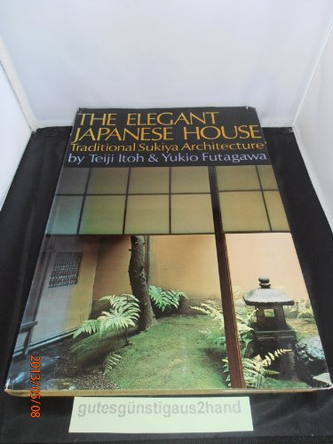 The Elegant Japanese House: Traditional Sukiya Architecture: Teiji Itoh