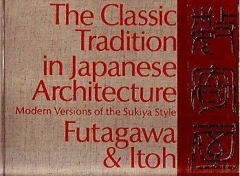 Classic Tradition in Japanese Architecture: Modern Versions of the Sukiya Style: Ito, Teiji; ...
