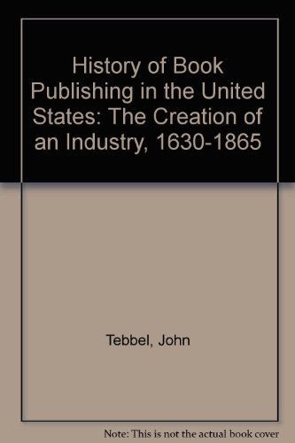 A History of Book Publishing in the United States, Volume I, The Creation of an Industry 1630-1865