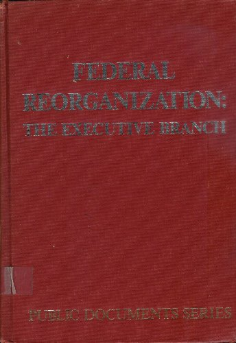 Federal Reorganization: The Executive Branch (Public documents series)