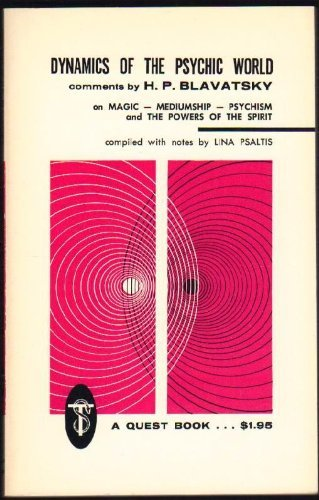 Dynamics of the Psychic World: Comments by H.P. Blavatsky on Magic, Mediumship, Psychism and the ...