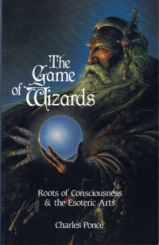 The Game of Wizards: Roots of Consciousness and the Esoteric Arts: Ponce, Charles