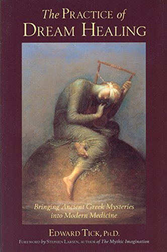 The Practice of Dream Healing: Bringing Ancient Greek Mysteries into Modern Medicine: Tick PhD, ...