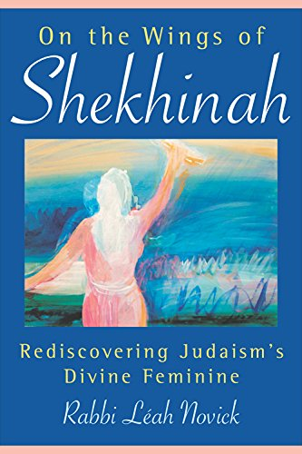 On the Wings of Shekhinah: Rediscovering Judaism's: Novick, Leah