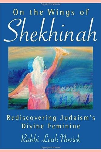 On the Wings of Shekhinah: Rediscovering Judaisms Divine Feminine