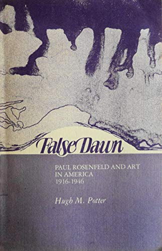 False Dawn: Paul Rosenfeld and Art in America 1916-1946: Potter, Hugh M.