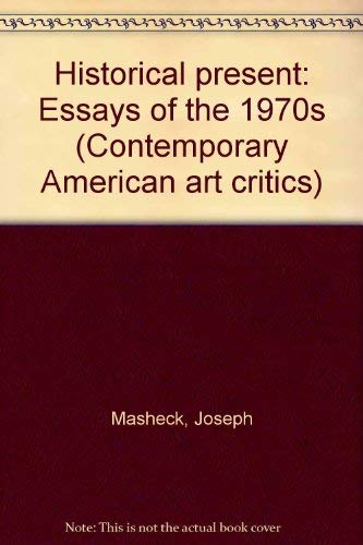 Historical present: Essays of the 1970s (Contemporary American art critics): Masheck, Joseph