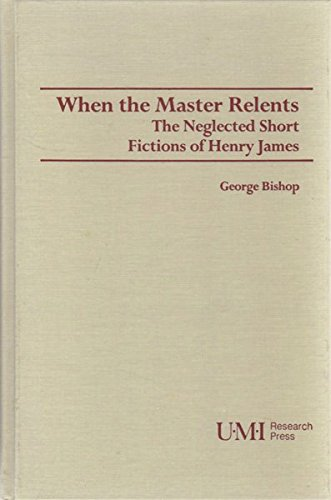 When the Master Relents: Neglected Short Fiction of Henry James (Studies in modern literature) (0835718263) by George Bishop