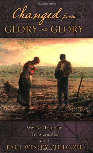 Changed from Glory into Glory: Wesleyan Prayers for Transformation: Paul W. Chilcote