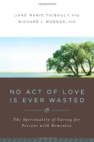 9780835899956: No Act of Love is Ever Wasted: The Spirituality of Caring for Persons with Dementia