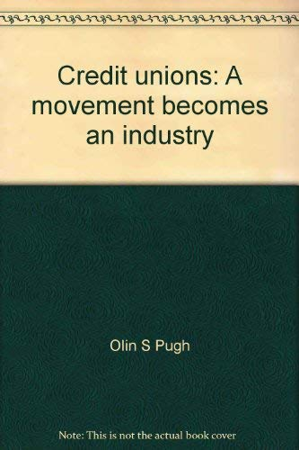 Credit unions: A movement becomes an industry: Olin S Pugh