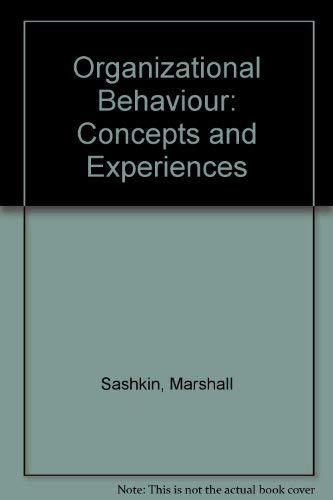 ORGANIZATIONAL BEHAVIOR: CONCEPTS AND EXPERIENCES: Sashkin, Marshall and Morris, William C.