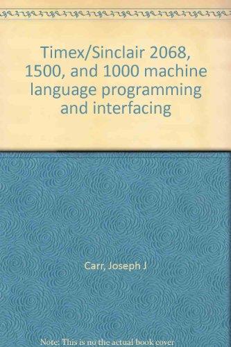 Timex/Sinclair 2068, 1500, and 1000 machine language programming and interfacing: Carr, Joseph...