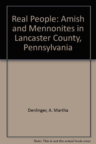 Real People : Amish and Mennonites in Lancaster County, Pennsylvania: Denlinger, A. Martha