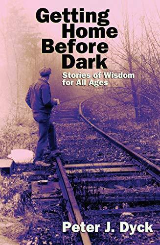 Getting Home Before Dark: Stories of Wisdom: Peter J. Dyck