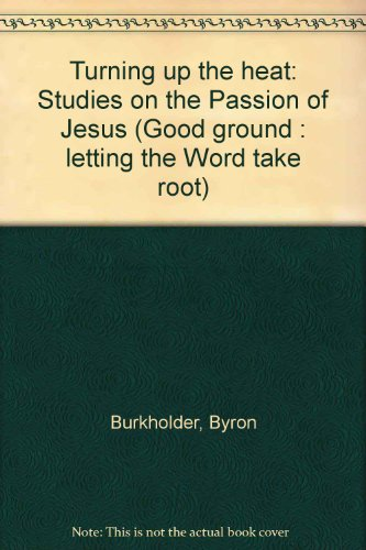 Turning up the heat: Studies on the Passion of Jesus (Good ground : letting the Word take root): ...