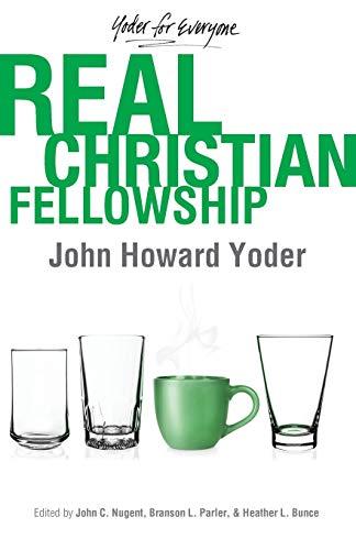 Real Christian Fellowship (Yoder for Everyone): Yoder, John Howard