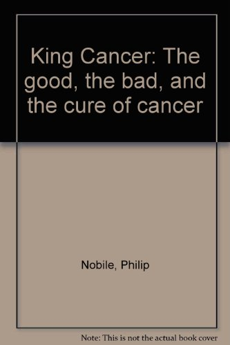 King Cancer: The good, the bad, and the cure of cancer: Nobile, Philip