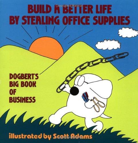 Build a Better Life by Stealing Office Supplies: Dogbert's Big Book of Business: Adams, Scott