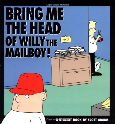 Bring Me the Head of Willy the Mailboy!: A Dilbert Book