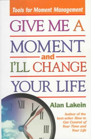 Give Me a Moment and Ill Change Your Life: Tools for Moment Management: Alan Lakein