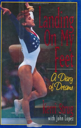 LANDING ON MY FEET. A Diary of Dreams: Strug, Kerri, with John P. Lopez