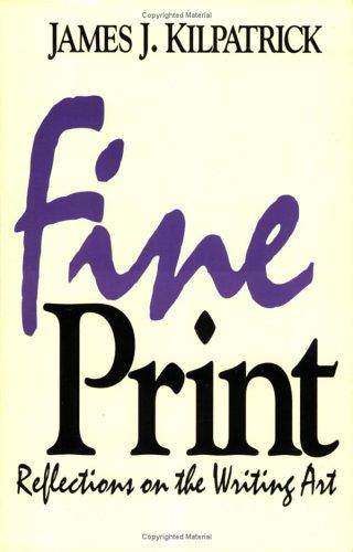 Fine Print: Reflections on the Writing Art: Kilpatrick, James J.