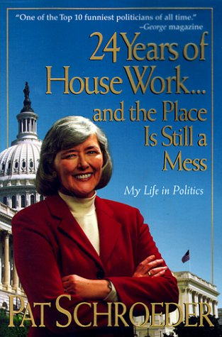 24 Years of House Work.And the Place Is Still a Mess: My Life in Politics: Schroeder, Pat