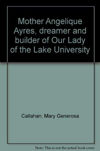 Mother Angelique Ayres, dreamer and builder of Our Lady of the Lake University: Callahan, Mary ...