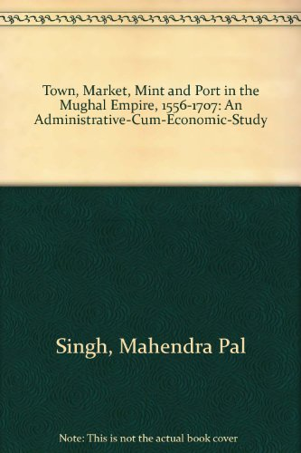 9780836413939: Town, Market, Mint and Port in the Mughal Empire, 1556-1707: An Administrative-Cum-Economic-Study